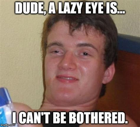 Lazy Eye Meme - do you see what i did there imgflip
