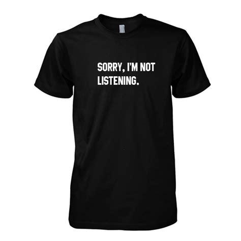 T Shirt Listening The sorry im not listening tshirt