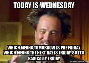 Today Is Friday Meme - today is wednesday which means tomorrow is pre friday
