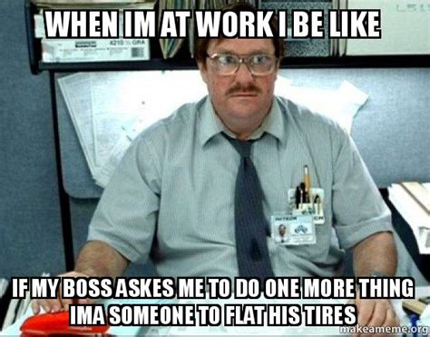 One More Thing Meme - when im at work i be like if my boss askes me to do one