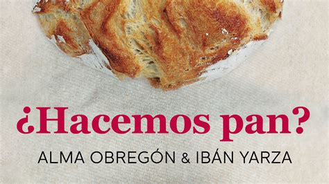 libro hacemos pan lets la bloguera cocinera alma obreg 243 n publica su nuevo libro 191 hacemos pan junto al bloguero ib 225 n