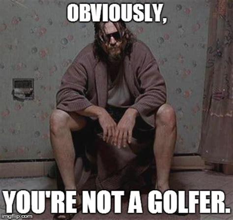 Lebowski Meme - obviously you re not a golfer the big lebowski know