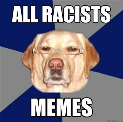 All Of The Memes - all racists memes racist dog memes