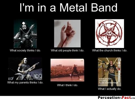 Metal Band Memes - i m in a metal band what people think i do what i