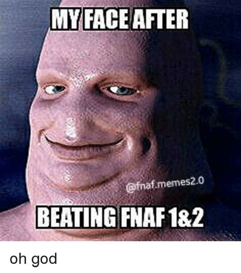 My Memes - my face after memes 20 beating fnaf1 2 oh god god meme