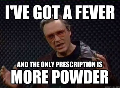 More Cowbell Meme - i ve got a fever and the only prescription is more powder
