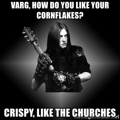 Black Metal Meme Generator - varg how do you like your cornflakes crispy like the
