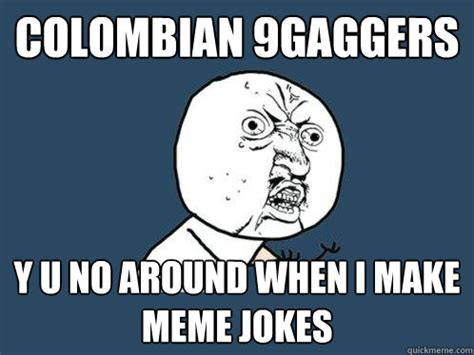 Colombian Memes - colombian 9gaggers y u no around when i make meme jokes