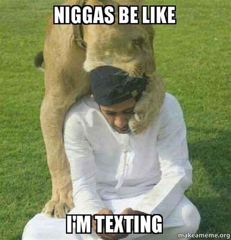 Niggas Be Like Meme - niggas be like i m texting make a meme