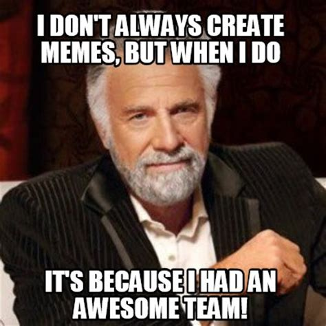 Memes T - meme creator i don t always create memes but when i do