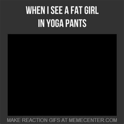 Fat Girl Yoga Pants Meme - when i see a fat girl in yoga pants by alexander29alex