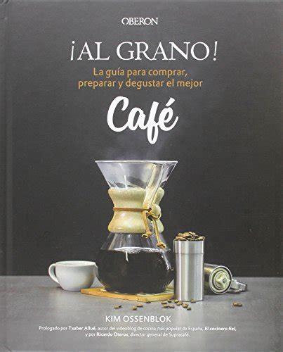 libro al grano y sin get ebooks download 194 161 al grano la gua para comprar preparar y degustar el mejor caf 201 libros