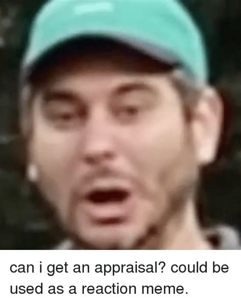 I Get It Meme - can i get an appraisal could be used as a reaction meme