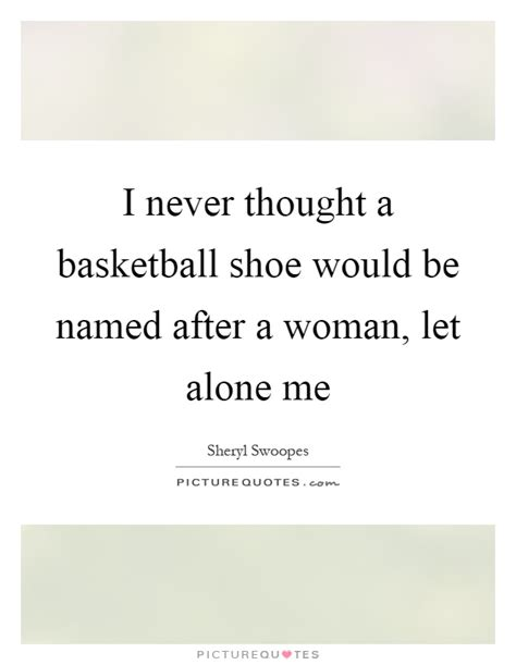 quotes about basketball shoes i never thought a basketball shoe would be named after a