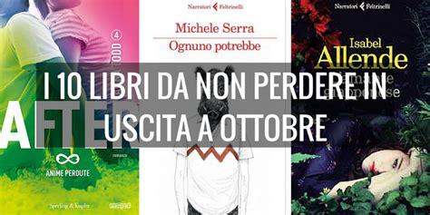 ultimi libri usciti in libreria i 10 libri da leggere in uscita a ottobre
