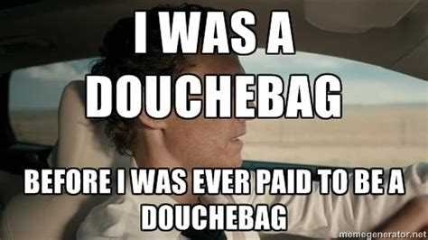Douchebag Memes - i was a douchebag before i was ever paid to be a douchebag