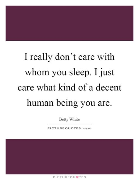 is it mad i don t really care i really don t care with whom you sleep i just care what kind picture quotes