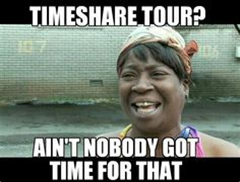 Timeshare Meme - 1000 images about ain t nobody got time for that on
