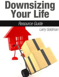 downsizing your life downsizing your life resource guide by larry goldman
