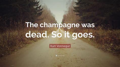 Kurt Vonnegut Dies At 84 So It Goes by Kurt Vonnegut Quote The Chagne Was Dead So It Goes
