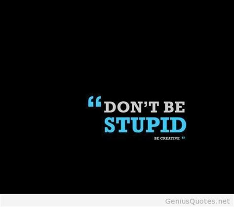 Stupid Quotes Never Be Stupid Words Of Wisdom