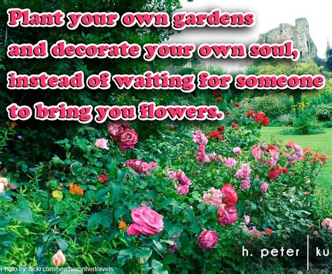 plant your own gardens and decorate your own soul instead