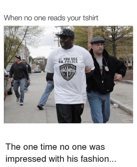 Fashion Police Meme - when no one reads your tshirt you see da police the one
