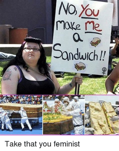 How One Sandwich Takes Me Home by No Ou Ne Sandwich Take That You Feminist Meme On Me Me