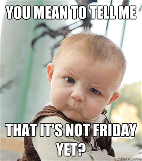 Is It Friday Yet Meme - you mean to tell me that it s not friday yet skeptical