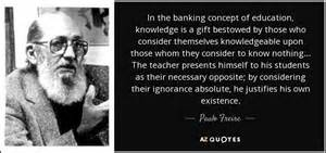Freire Banking Concept Essay by Paulo Freire Banking Concept Educat