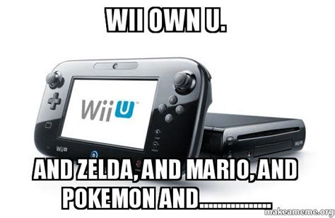 Wii U Meme - wii own u and zelda and mario and pokemon and