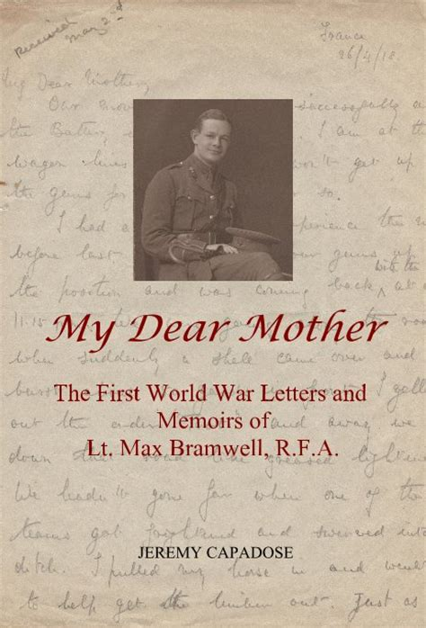 my first world war my dear mother the first world war letters and memoirs of lt max bramwell r f a by jeremy