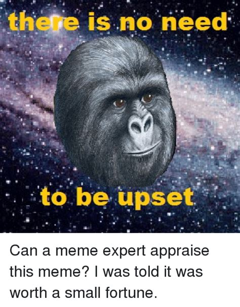 No Need To by The E Is No Need To Be Upset Meme On Sizzle