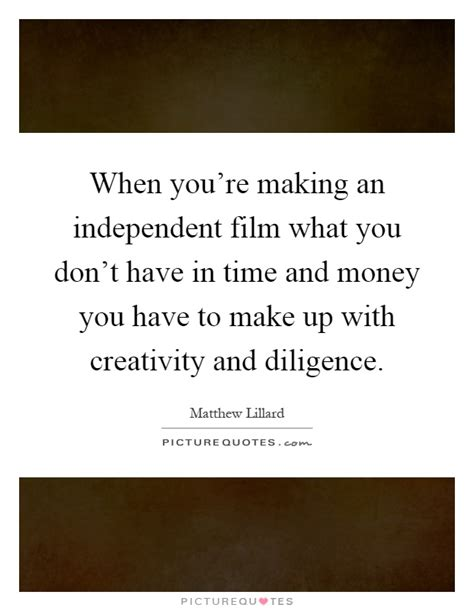 film up quotes when you re making an independent film what you don t have