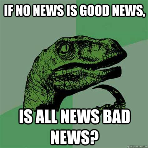 Good News Meme - if no news is good news is all news bad news
