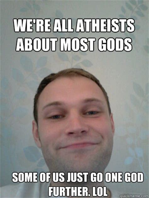 Smug Atheist Meme - we re all atheists about most gods some of us just go one
