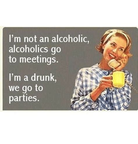 Alcoholic Memes - i m not an alcoholic alcoholics go to meetings i m a drunk