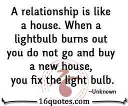 how do you go about buying a house a realtionshiop is like a house when a lightbulb burns out you do not go and buy a new