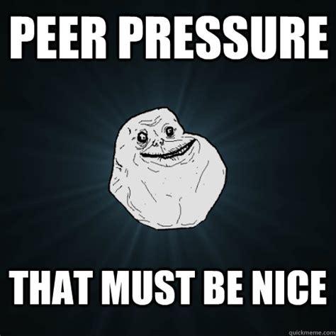 Be Nice Meme - peer pressure that must be nice forever alone quickmeme