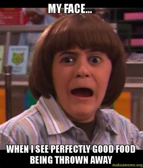 My Face When Meme - my face when i see perfectly good food being thrown