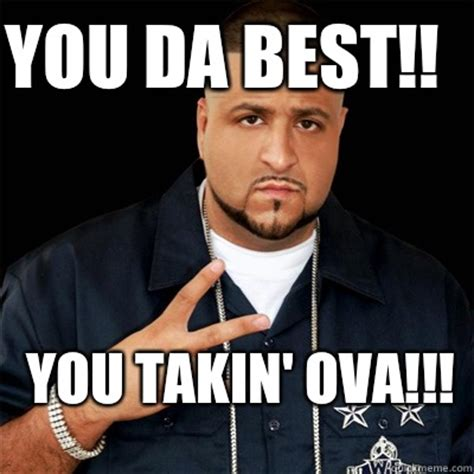 Da Best Memes - you da best you takin ova dj khaled quickmeme