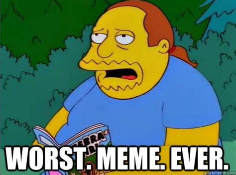 All Memes Ever - worst meme ever comic book guy quickmeme