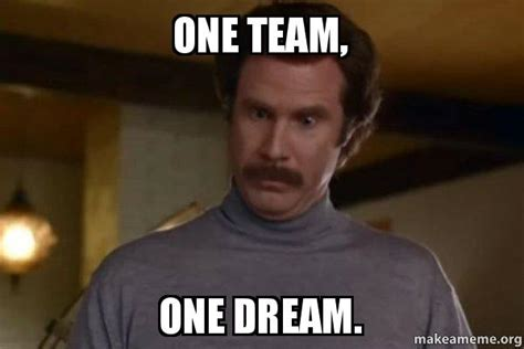 Team Meme - one team one dream ron burgundy i am not even mad or that s amazing anchorman make a meme