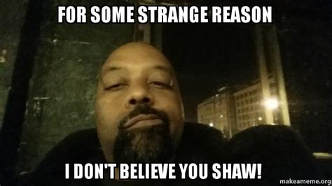 I Don T Believe You Meme - for some strange reason i don t believe you shaw make