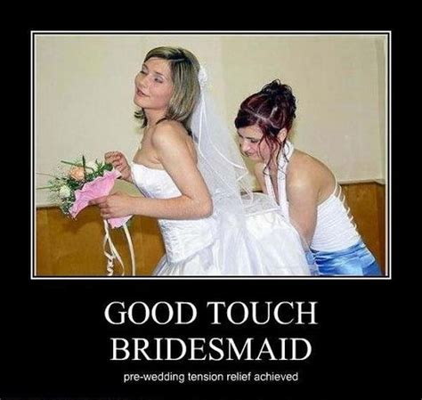 Bride To Be Meme - funny demotivational poster good touch bridesmade