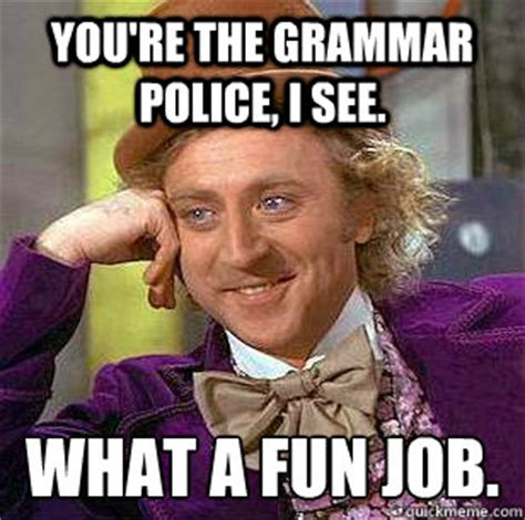 Grammar Police Meme - you re the grammar police i see what a fun job misc