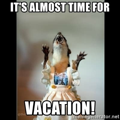 Its Almost Time For by It S Almost Time For Vacation Juanita Weasel Meme