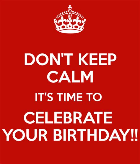 don t keep calm it s time to celebrate your birthday