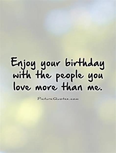 Quotes About Your Birthday Enjoy Your Birthday With The People You Love More Than Me