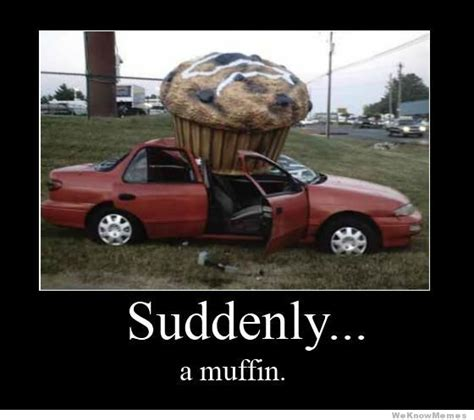 Suddenly Meme - suddenly a muffin weknowmemes
